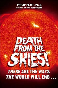 Death from the skies! : these are the ways the world will end / Philip Plait