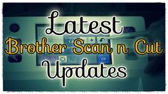 Brother Scan n Cut Tutorial: Awesome Updates for Your Brother Scan n Cut