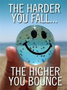 Some motivation! The harder you fall, the higher you bounce.