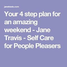 Your 4 step plan for an amazing weekend - Jane Travis - Self Care for People Pleasers