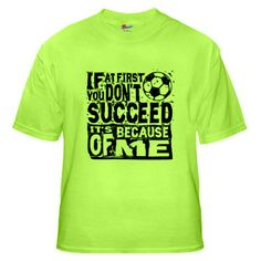 If At First You Don't Succeed, It's Because of Me, t-shirt. Bold distressed soccer design.