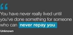 """""""You have never really lived until you've done something for someone who can never repay you."""""""