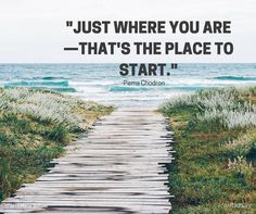 Just where you are - that's the place to start. ~Pema Chodron #inspiration…