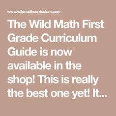 The Wild Math First Grade Curriculum Guide is now available in the shop! This is really the best one yet! It is a whopping 58 pages long! It also features my favorite picture book recommendations for each major unit as well as a list of table top games sorted by concepts that they help reinforce! Here are the topics/sk
