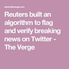 Reuters built an algorithm to flag and verify breaking news on Twitter - The Verge The Verge, Verify, Facebook Marketing, Flag, Social Media, Twitter, News, Science