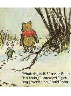 pooh  philosophy..Everday counts and should be appreciated