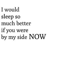 I would sleep so much better if you were by my side now. Distance Love Quotes, Long Distance Relationship Quotes, Crave You, I Miss Her, My Side, Romantic Love, What Is Love, Book Quotes, Sayings