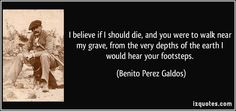 I believe if I should die, and you were to walk near my grave, from the very depths of the earth I would hear your footsteps. - Benito Perez Galdos