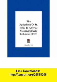 The Apocalypse Of St. John In A Syriac Version Hitherto Unknown (1897) (9781162213972) John Gwynn , ISBN-10: 1162213973  , ISBN-13: 978-1162213972 ,  , tutorials , pdf , ebook , torrent , downloads , rapidshare , filesonic , hotfile , megaupload , fileserve