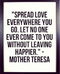 """Spread LOVE whereever you go. Let no one ever come to you without leaving happier"" -- Mother Teresa Fabulous sentiments! Great Quotes, Quotes To Live By, Me Quotes, Inspirational Quotes, Mentor Quotes, Strong Quotes, Change Quotes, Attitude Quotes, Daily Quotes"