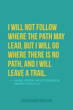 """Quote Of The Day: May 30, 2014 - I will not follow where the path may lead, but I will go where there is no path, and I will leave a trail. — Muriel Strode, """"My Little Book of Prayer"""" (1905), p. 11."""