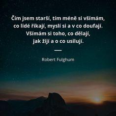 Čím jsem starší, tím méně si všímám, co lidé říkají, myslí si a v co doufají. Všímám si toho, co dělají, jak žijí a o co usilují. - Robert Fulghum #lidé #život Motto, Favorite Quotes, Mindfulness, Advice, Inspirational Quotes, Wisdom, Motivation, Feelings, Words