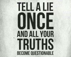 Tell a lie ONCE, and all your truths become questionable.