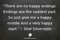 """""""There are no happy endings.  Endings are the saddest part,   So just give me a happy middle  And a very happy start.""""~ Shel Silverstein"""