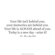 """Your life isn't behind you; your memories are behind you. Your life is ALWAYS ahead of you. Today is a new day - seize it!"" - Steve Maraboli #quote"
