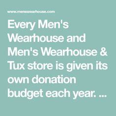 Every Men's Wearhouse and Men's Wearhouse & Tux store is given its own donation budget each year. By decentralizing the giving budget, our store employees are given the opportunity to support local organizations they know and trust. Charitable Donations, Auction Ideas, Support Local, Silent Auction, Every Man, Non Profit, Giving, Organizations, Fundraising