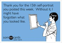 Thank you for the 15th self-portrait you posted this week. Without it, I might have forgotten what you looked like.