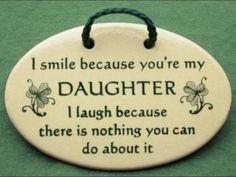 I smile because you're my doughter. - I smile because youre my doughter. I lough because there is nothing you can do about it. Mother Daughter Quotes, I Love My Daughter, My Beautiful Daughter, Daughter Sayings, Mother Quotes, Father Daughter, Beautiful Babies, Irish Quotes, Me Quotes