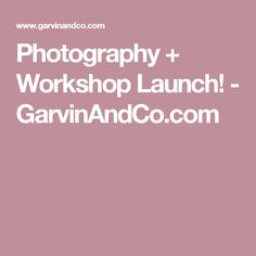 Photography + Workshop Launch! - GarvinAndCo.com