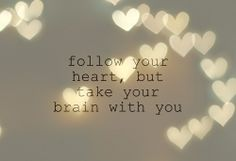 Follow your heart, but take your brain with you. <-- YES...don't forget your brain!! =)