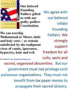 "God is Monopolized: unlike addicts to the Abrahamic idolatries we wholeheartedly agree with our beloved infidel Founding Fathers. We strongly support constitutions with freedom for all sacred, organized obscenities. http://www.pinterest.com/pin/540924605216112263/  ""When religion becomes organized, man ceases to be free. It is not God that is worshipped but the group or authority that claims to speak in His name."" - Dr. Sarvepalli Radhakrishnan. http://www.pinterest.com/pin/329466528962165866/"