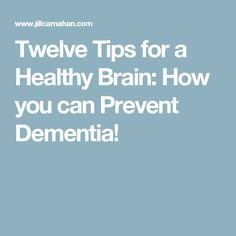 Twelve Tips for a Healthy Brain: How you can Prevent Dementia!