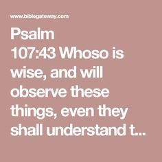 Psalm 107:43Whoso is wise, and will observe these things, even they shall understand the lovingkindness of the Lord.