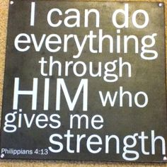 Philippians 4:13 Amplified Bible   13 I have strength for all things in Christ Who empowers me [I am ready for anything and equal to anything through Him Who [a]infuses inner strength into me; I am [b]self-sufficient in Christ's sufficiency].