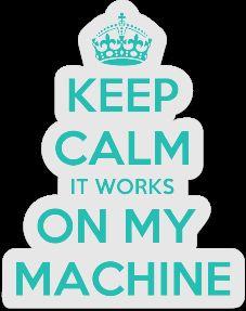 Keep Calm it Works on my Machine