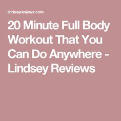 20 Minute Full Body Workout That You Can Do Anywhere - Lindsey Reviews
