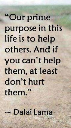 Our prime purpose in this life is to help others. And if you can't help them, at least don't hurt them~~Dalai Lama Positive Quotes, Motivational Quotes, Inspirational Quotes, Great Quotes, Quotes To Live By, Awesome Quotes, Dalai Lama, Think, Romance