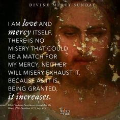 Divine Mercy Sunday I am love and Mercy Itself. There is no misery that could be a match for My mercy, neither will misery exhaust it, because as it is being granted–it increases. Catholic Quotes, Catholic Prayers, Catholic Religion, Catholic Art, Catholic Saints, Roman Catholic, King Jesus, God Jesus, Divine Mercy Sunday