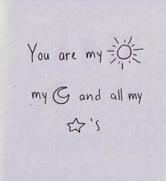 You are my sunshine, my moon and all my stars..