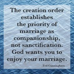 The creation order establishes the priority of marriage as companionship, not sanctification. God wants you to enjoy your marriage.    Ted Cunningham