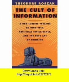 The Cult of Information A Neo-Luddite Treatise on High-Tech, Artificial Intelligence, and the True Art of Thinking (9780520085848) Theodore Roszak , ISBN-10: 0520085841  , ISBN-13: 978-0520085848 ,  , tutorials , pdf , ebook , torrent , downloads , rapidshare , filesonic , hotfile , megaupload , fileserve