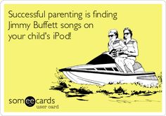 Successful parenting is finding Jimmy Buffett songs on your child's iPod! lol at least all the classics! Way Of Life, The Life, Jimmy Buffett Margaritaville, E Cards, Someecards, True Stories, Make Me Smile, Quotes To Live By, Laughter
