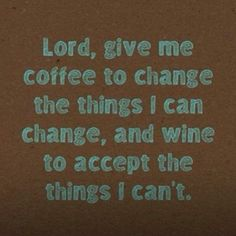 Lord, give me coffee OR wine!