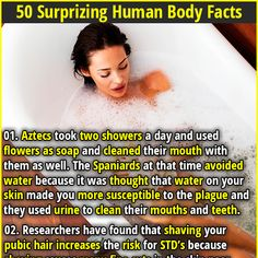 50 Surprising Human Body Facts | 01. Aztecs took two showers a day and used flowers as soap and cleaned their mouth with them as well. The Spaniards at that time avoided water because it was thought that water on your skin made you more susceptible to the plague and they used urine to clean their mouths and teeth. | 02. People with red hair are more sensitive to thermal pain, are less sensitive to electrically induced pain, and require larger amounts of anesthetics than people without red…