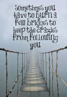 Sometimes you have to burn a few bridges to keep the crazies from following you.