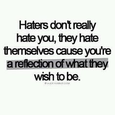 Haters don't really hate you, they hate themselves cause you're a reflection of what they wish to be.