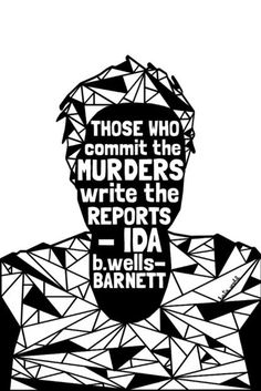 """Those who commit the murders write the reports""  ~ Ida B. Wells-Barnett (1862 - 1931) Artist: Katie Wohl (http://www.katiewohl.com/blm-prints/sandra-bland-black-lives-matter-series-black-voices)"