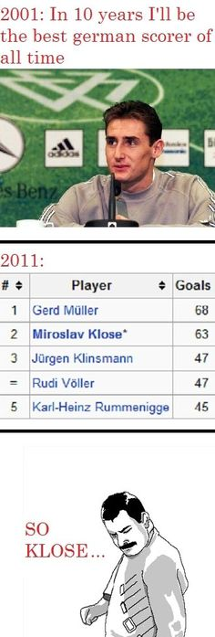 Hahaha, but hey, he actually became the all time scorer for Germany.