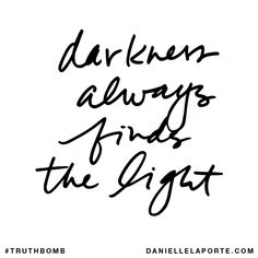 Darkness always finds the light. Subscribe: DanielleLaPorte.com #Truthbomb #Words #Quotes