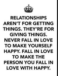 Realtionships aren't for getting things. Never fall in love to make yourself happy, fall in love to make the person you fall in love with happy.