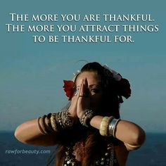 .The more you are thankful the more you attract things to be thankful for.
