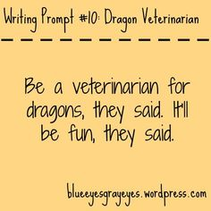 "Who is ""they""? Does your character like dragons? What other job would you have chosen? Is there a way to get out of this job? What makes being a dragon vet so horrible? How did you not know what this was going to be like? Are there any other dragon vets? Is your character a good or bad dragon vet? What could make being a dragon vet better?"