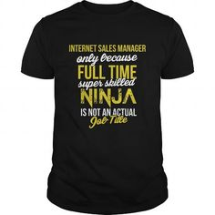 Cool Internet Sales Manager  only because full time super skilled ninja is not an actual Job Title Shirts & Tees #tee #tshirt #Job #ZodiacTshirt #Profession #Career #sales manager
