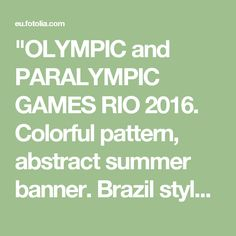 """""""OLYMPIC and PARALYMPIC GAMES RIO 2016. Colorful pattern, abstract summer banner. Brazil style. For kids sport Holiday. Children vacation, traveling, summer sport, games. Kids camp, carnival. vector sport, Illustration."""" Stock photo and royalty-free images on Fotolia.com - Pic 118337337"""
