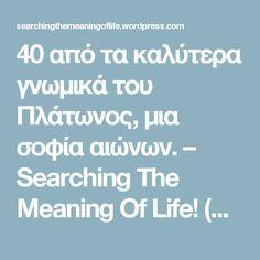 40 από τα καλύτερα γνωμικά του Πλάτωνος, μια σοφία αιώνων. – Searching The Meaning Of Life! (S.T.M.O.L) Meaning Of Life, Best Quotes, Meant To Be, Wisdom, Sayings, Word Of Wisdom, Quotations, Proverbs