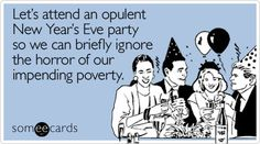 Lets attend an opulent New Year's Eve party so we can briefly ignore the horror of our impending poverty. New Year Card, New Years Eve Party, Someecards, The Funny, Nye, Geek Things, Funny Memes, Let It Be, Truths